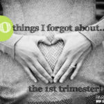 10 Things I Forgot about The First Trimester